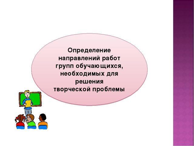 Определение направлений работ групп обучающихся, необходимых для решения твор...