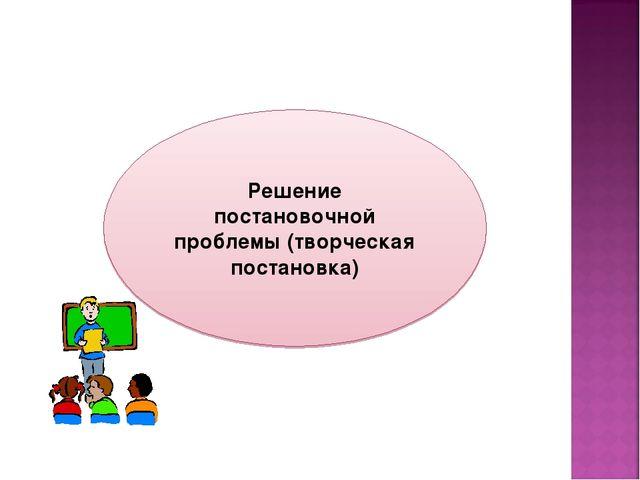 Решение постановочной проблемы (творческая постановка)