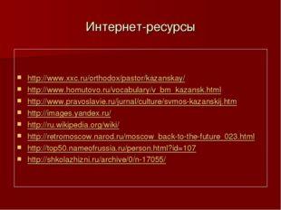 Интернет-ресурсы http://www.xxc.ru/orthodox/pastor/kazanskay/ http://www.homu