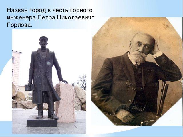 Назван город в честь горного инженера Петра Николаевича Горлова.