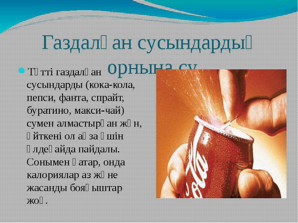 Газдалған сусындардың орнына су Тәтті газдалған сусындарды (кока-кола, пепси,...