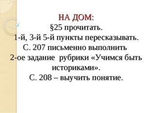 НА ДОМ: §25 прочитать. 1-й, 3-й 5-й пункты пересказывать. С. 207 письменно вы