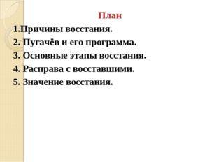 План 1.Причины восстания. 2. Пугачёв и его программа. 3. Основные этапы восст