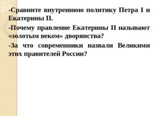 -Сравните внутреннюю политику Петра I и Екатерины II. -Почему правление Екате