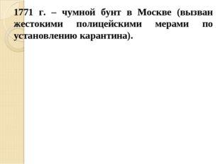 1771 г. – чумной бунт в Москве (вызван жестокими полицейскими мерами по устан