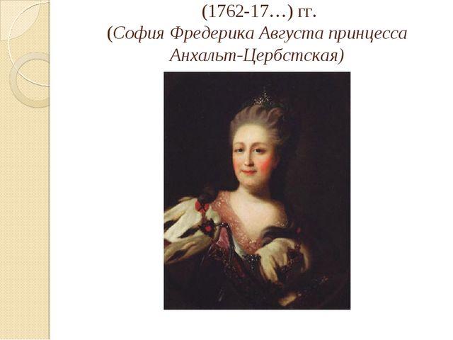 (1762-17…) гг. (София Фредерика Августа принцесса Анхальт-Цербстская)