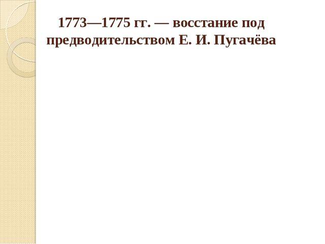 1773—1775 гг. — восстание под предводительством Е. И. Пугачёва