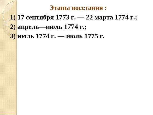 Этапы восстания : 1) 17 сентября 1773 г. — 22 марта 1774 г.; 2) апрель—июль 1...