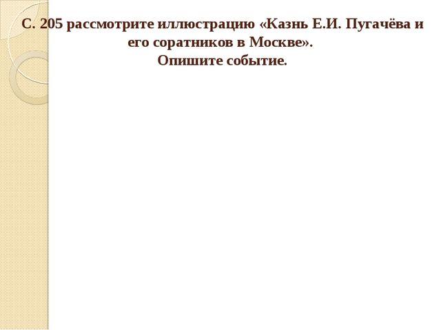 С. 205 рассмотрите иллюстрацию «Казнь Е.И. Пугачёва и его соратников в Москве...