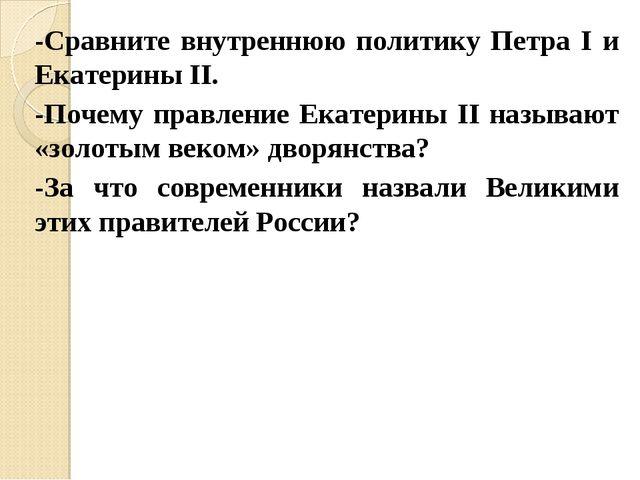 -Сравните внутреннюю политику Петра I и Екатерины II. -Почему правление Екате...