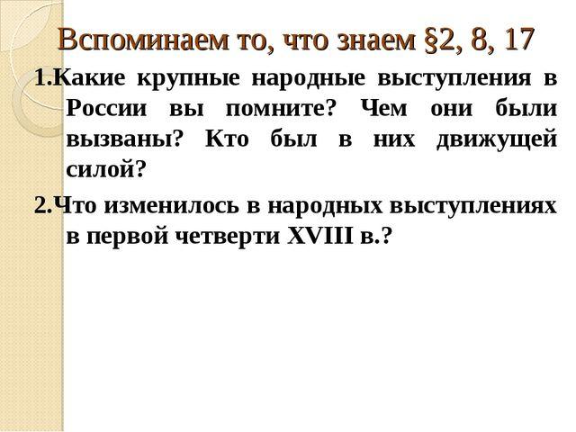 Вспоминаем то, что знаем §2, 8, 17 1.Какие крупные народные выступления в Рос...