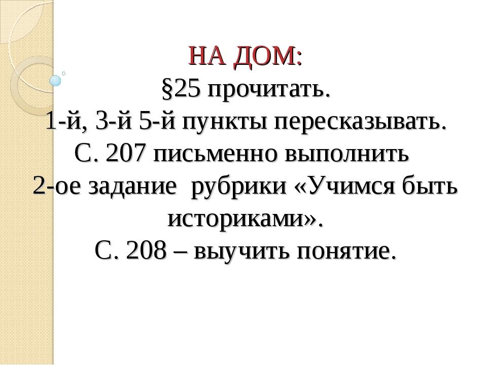 НА ДОМ: §25 прочитать. 1-й, 3-й 5-й пункты пересказывать. С. 207 письменно вы...