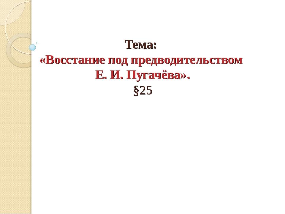 Тема: «Восстание под предводительством Е. И. Пугачёва». §25