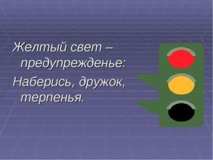 Желтый свет –предупрежденье: Наберись, дружок, терпенья.