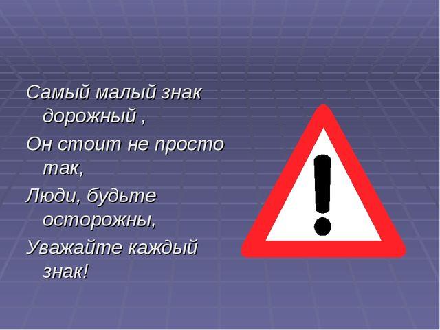 Самый малый знак дорожный , Он стоит не просто так, Люди, будьте осторожны, У...