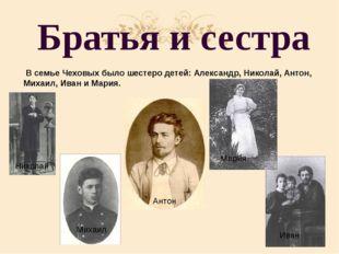 Братья и сестра В семье Чеховых было шестеро детей: Александр, Николай, Антон