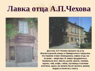 Лавка отца А.П.Чехова Детство А.П.Чехова прошло на углу Монастырской улицы и