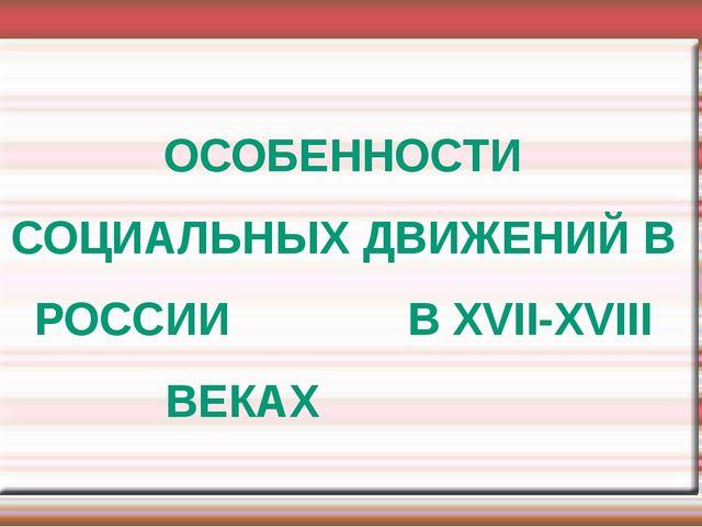 ОСОБЕННОСТИ СОЦИАЛЬНЫХ ДВИЖЕНИЙ В РОССИИ В XVII-XVIII ВЕКАХ