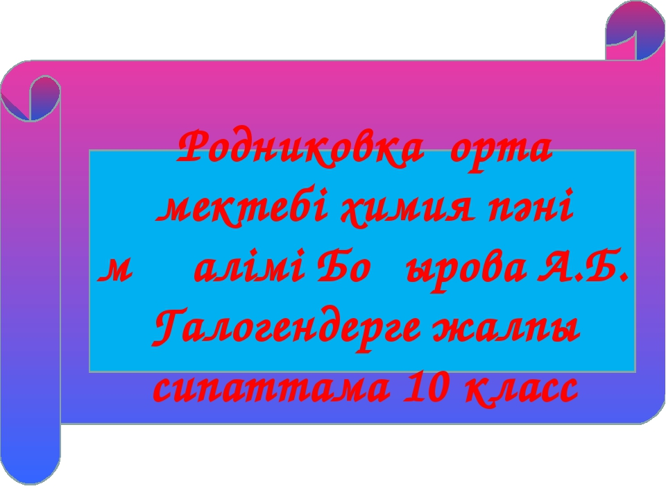 Родниковка орта мектебі химия пәні мұғалімі Боқырова А.Б. Галогендерге жалпы...