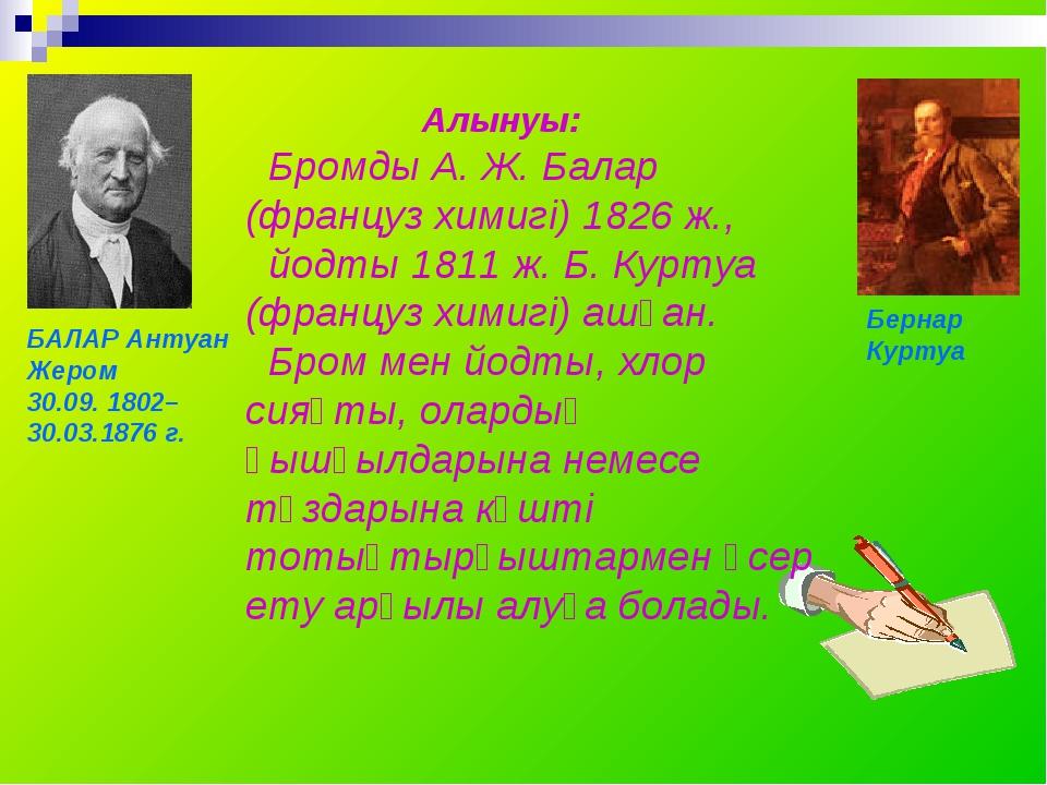 Алынуы: Бромды А. Ж. Балар (француз химигі) 1826 ж., йодты 1811 ж. Б. Куртуа...