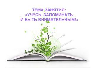 ТЕМА ЗАНЯТИЯ: «УЧУСЬ ЗАПОМИНАТЬ И БЫТЬ ВНИМАТЕЛЬНЫМ!»