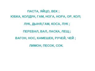 ПАСТА, ЯЙЦО, ВЕК ; ЮБКА, КОЛДУН, ГАМ, НОГА, НОРА, ОР, КОЛ; ЛУК, ДЫНЯ,ГАМ, КО