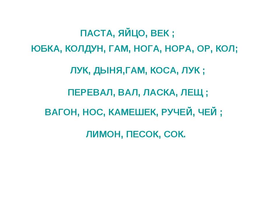 ПАСТА, ЯЙЦО, ВЕК ; ЮБКА, КОЛДУН, ГАМ, НОГА, НОРА, ОР, КОЛ; ЛУК, ДЫНЯ,ГАМ, КО...