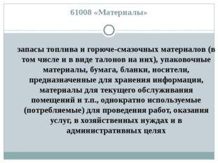 61008 «Материалы» запасы топлива и горюче-смазочных материалов (в том числе и