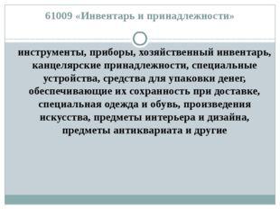 61009 «Инвентарь и принадлежности» инструменты, приборы, хозяйственный инвент