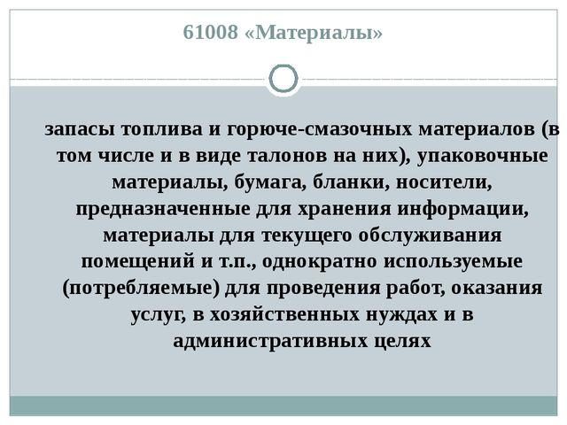 61008 «Материалы» запасы топлива и горюче-смазочных материалов (в том числе и...