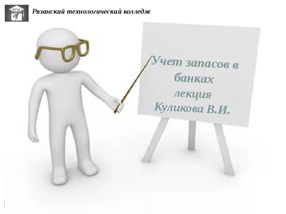 Учет запасов в банках лекция Куликова В.И. Рязанский технологический колледж