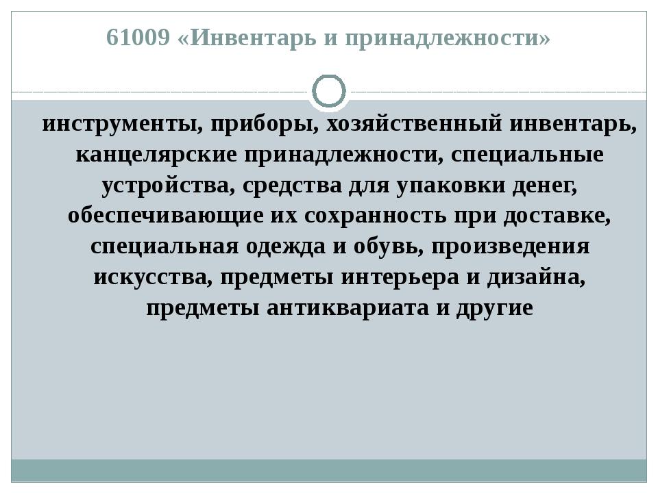 61009 «Инвентарь и принадлежности» инструменты, приборы, хозяйственный инвент...