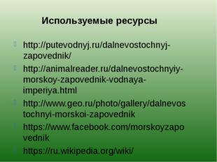 Используемые ресурсы http://putevodnyj.ru/dalnevostochnyj-zapovednik/ http://