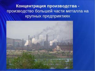 Концентрация производства - производство большей части металла на крупных пре