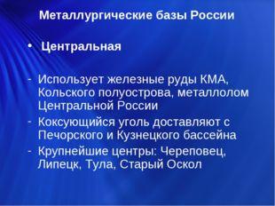 Центральная Использует железные руды КМА, Кольского полуострова, металлолом