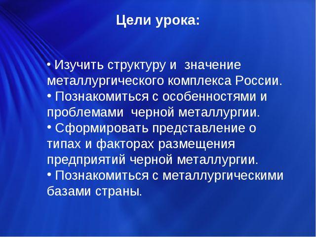 Цели урока: Изучить структуру и значение металлургического комплекса России....