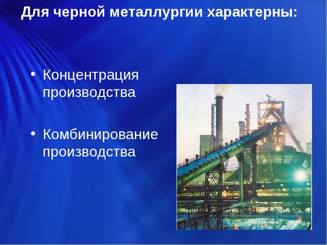 Для черной металлургии характерны: Концентрация производства Комбинирование п...