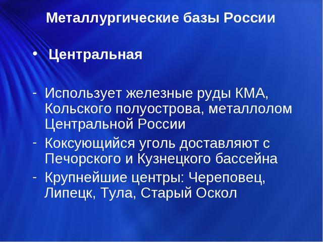 Центральная Использует железные руды КМА, Кольского полуострова, металлолом...