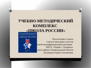 УЧЕБНО-МЕТОДИЧЕСКИЙ КОМПЛЕКС «ШКОЛА РОССИИ» Презентацию создала учитель начал