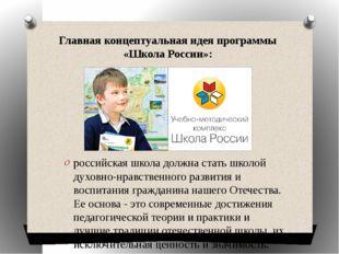 Главная концептуальная идея программы «Школа России»: российская школа должна