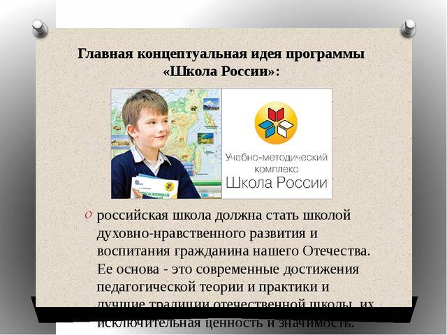 Главная концептуальная идея программы «Школа России»: российская школа должна...