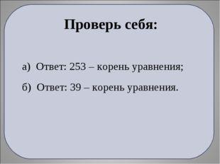 а) Ответ: 253 – корень уравнения; б) Ответ: 39 – корень уравнения. Проверь се