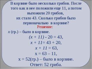 Решение: х (гр.) – было в корзине. (х + 11) - 20 = 43, х + 11= 43 + 20, х +