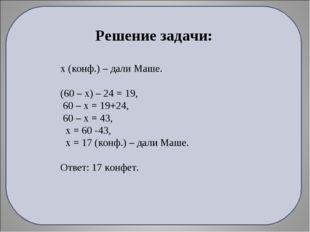 Решение задачи: х (конф.) – дали Маше. (60 – х) – 24 = 19, 60 – х = 19+24, 60