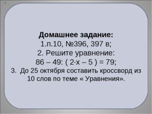 Домашнее задание: п.10, №396, 397 в; 2. Решите уравнение: 86 – 49: ( 2·х – 5