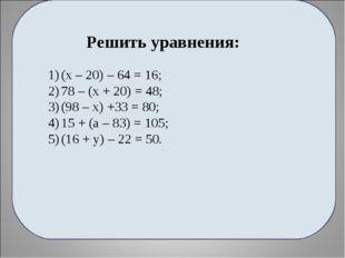 Решить уравнения: (х – 20) – 64 = 16; 78 – (х + 20) = 48; (98 – х) +33 = 80;