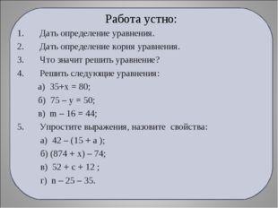 Работа устно: Дать определение уравнения. Дать определение корня уравнения. Ч