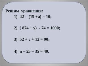 Решим уравнения: 1) 42 - (15 +а) = 10; 2) ( 874 + х) - 74 = 1000; 3) 52 + с +