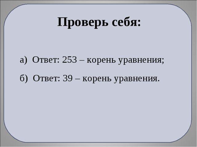 а) Ответ: 253 – корень уравнения; б) Ответ: 39 – корень уравнения. Проверь се...
