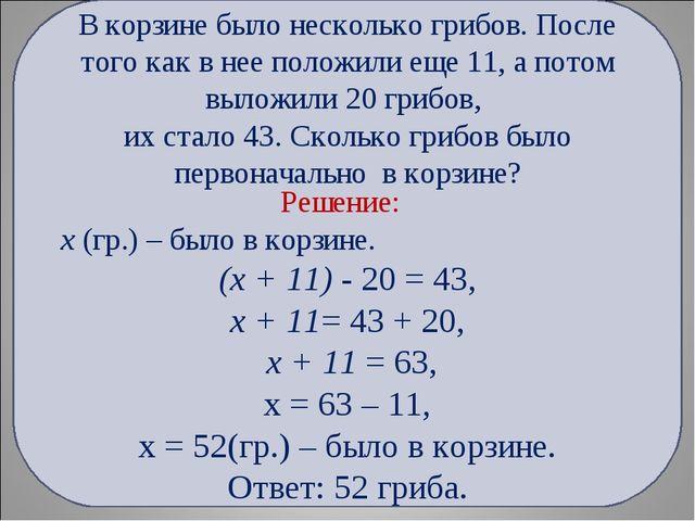 Решение: х (гр.) – было в корзине. (х + 11) - 20 = 43, х + 11= 43 + 20, х +...